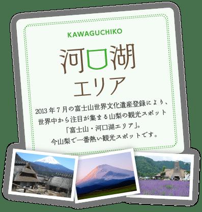 2013年7月の富士山世界文化遺産登録により、世界中から注目が集まる山梨の観光スポット「富士山・河口湖エリア」。今山梨で一番熱い観光スポットです。